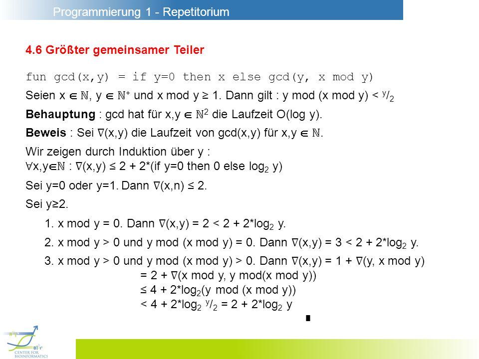 Programmierung 1 - Repetitorium 4.6 Größter gemeinsamer Teiler fun gcd(x,y) = if y=0 then x else gcd(y, x mod y) Seien x, y + und x mod y 1. Dann gilt