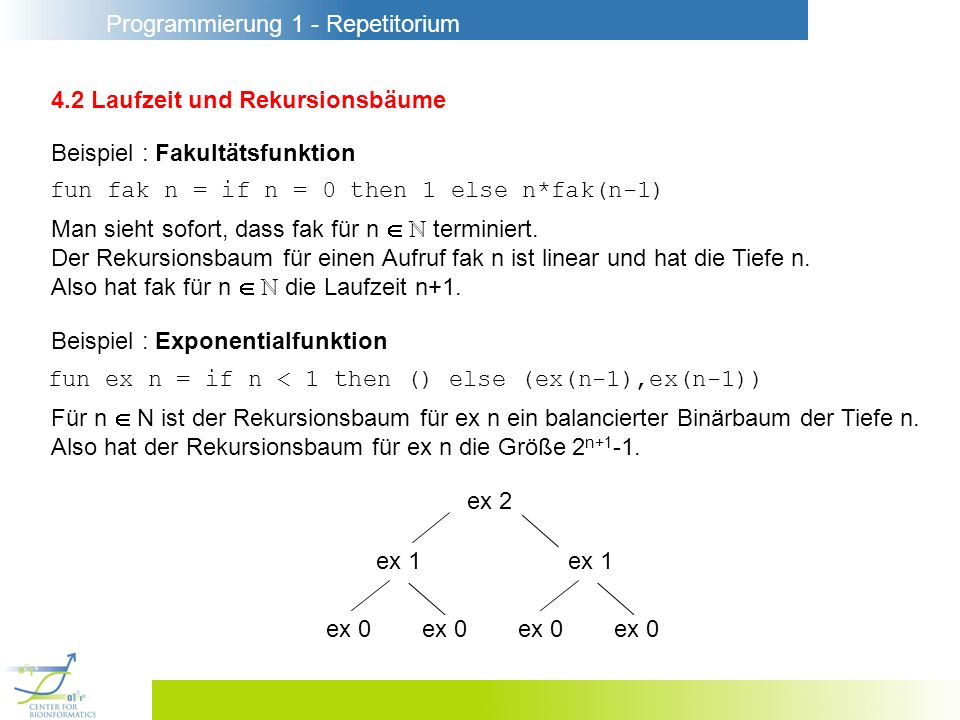 Programmierung 1 - Repetitorium 4.2 Laufzeit und Rekursionsbäume Beispiel : Appendfunktion fun append (nil, ys) = ys | append (x::xr, ys) = x :: append(xr,ys) Da das erste Argument bei jedem rekursiven Aufruf kürzer wird, terminiert append für alle Argumente.