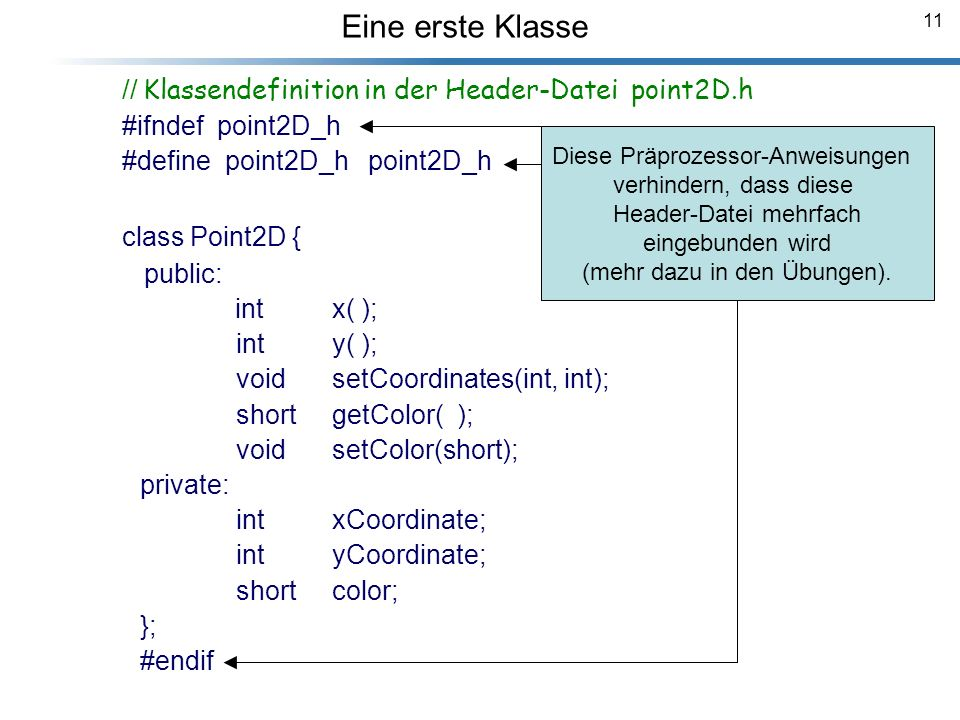 11 Eine erste Klasse Breymann_Folien // Klassendefinition in der Header-Datei point2D.h #ifndef point2D_h #define point2D_h point2D_h class Point2D { public: int x( ); int y( ); void setCoordinates(int, int); short getColor( ); void setColor(short); private: int xCoordinate; int yCoordinate; short color; }; #endif Diese Präprozessor-Anweisungen verhindern, dass diese Header-Datei mehrfach eingebunden wird (mehr dazu in den Übungen).