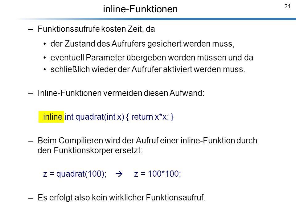 21 inline-Funktionen –Funktionsaufrufe kosten Zeit, da der Zustand des Aufrufers gesichert werden muss, eventuell Parameter übergeben werden müssen un