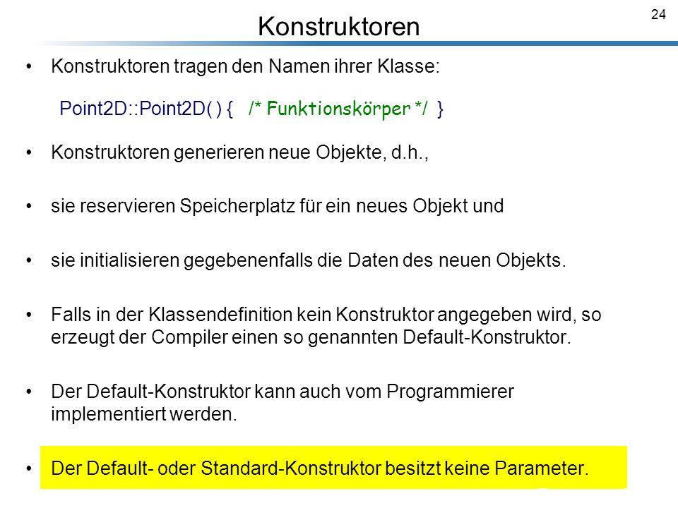 24 Konstruktoren Konstruktoren tragen den Namen ihrer Klasse: Point2D::Point2D( ) { /* Funktionskörper */ } Konstruktoren generieren neue Objekte, d.h