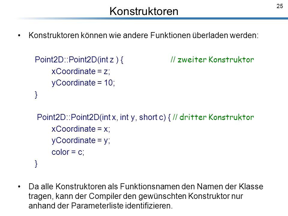 25 Konstruktoren Konstruktoren können wie andere Funktionen überladen werden: Point2D::Point2D(int z ) { // zweiter Konstruktor xCoordinate = z; yCoor
