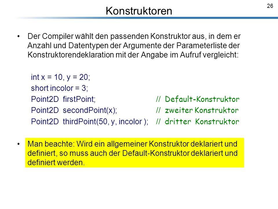 26 Konstruktoren Der Compiler wählt den passenden Konstruktor aus, in dem er Anzahl und Datentypen der Argumente der Parameterliste der Konstruktorend
