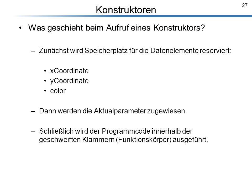 27 Was geschieht beim Aufruf eines Konstruktors? –Zunächst wird Speicherplatz für die Datenelemente reserviert: xCoordinate yCoordinate color –Dann we