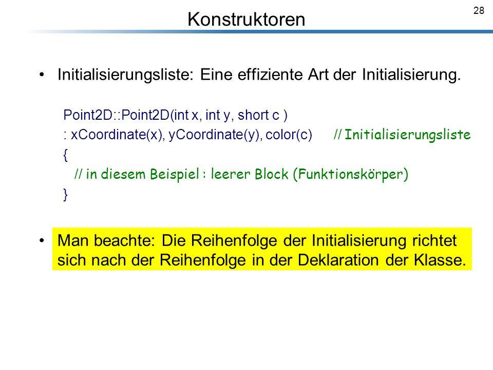 28 Initialisierungsliste: Eine effiziente Art der Initialisierung. Point2D::Point2D(int x, int y, short c ) : xCoordinate(x), yCoordinate(y), color(c)