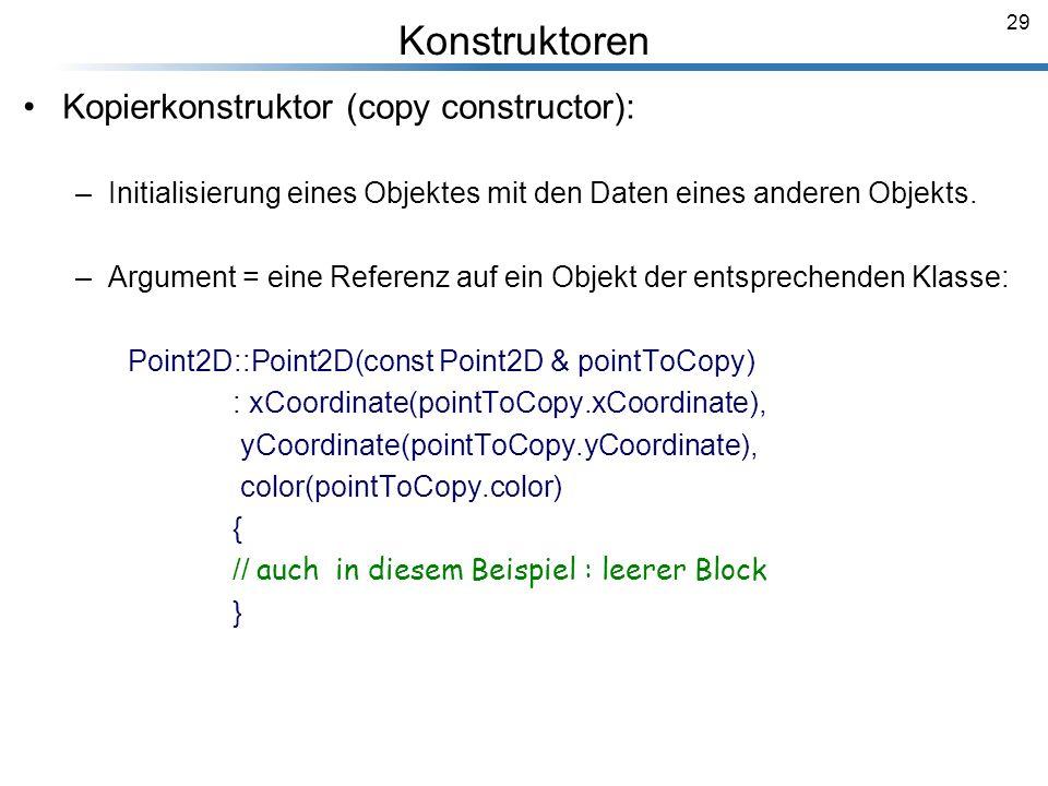 29 Kopierkonstruktor (copy constructor): –Initialisierung eines Objektes mit den Daten eines anderen Objekts. –Argument = eine Referenz auf ein Objekt
