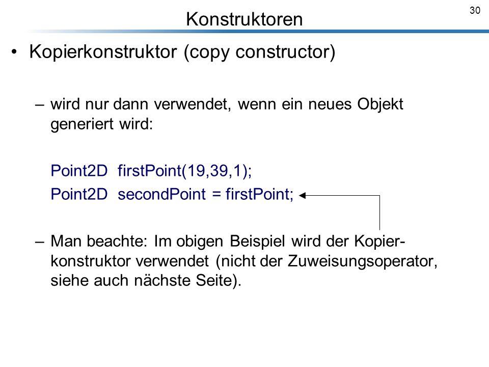 30 Kopierkonstruktor (copy constructor) –wird nur dann verwendet, wenn ein neues Objekt generiert wird: Point2D firstPoint(19,39,1); Point2D secondPoi
