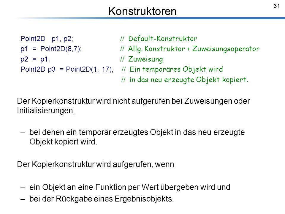 31 Point2D p1, p2; // Default-Konstruktor p1 = Point2D(8,7); // A llg. Konstruktor + Zuweisungsoperator p2 = p1; // Zuweisung Point2D p3 = Point2D(1,