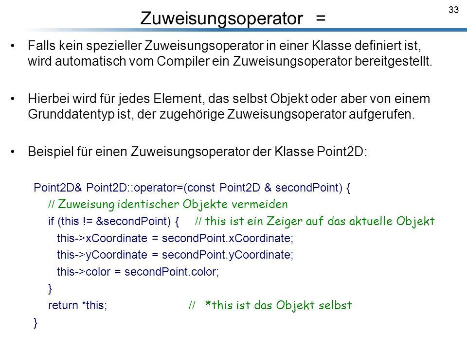 33 Zuweisungsoperator = Falls kein spezieller Zuweisungsoperator in einer Klasse definiert ist, wird automatisch vom Compiler ein Zuweisungsoperator b