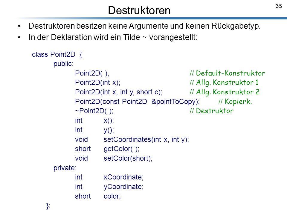 35 Breymann_Folien Destruktoren besitzen keine Argumente und keinen Rückgabetyp. In der Deklaration wird ein Tilde ~ vorangestellt: class Point2D { pu