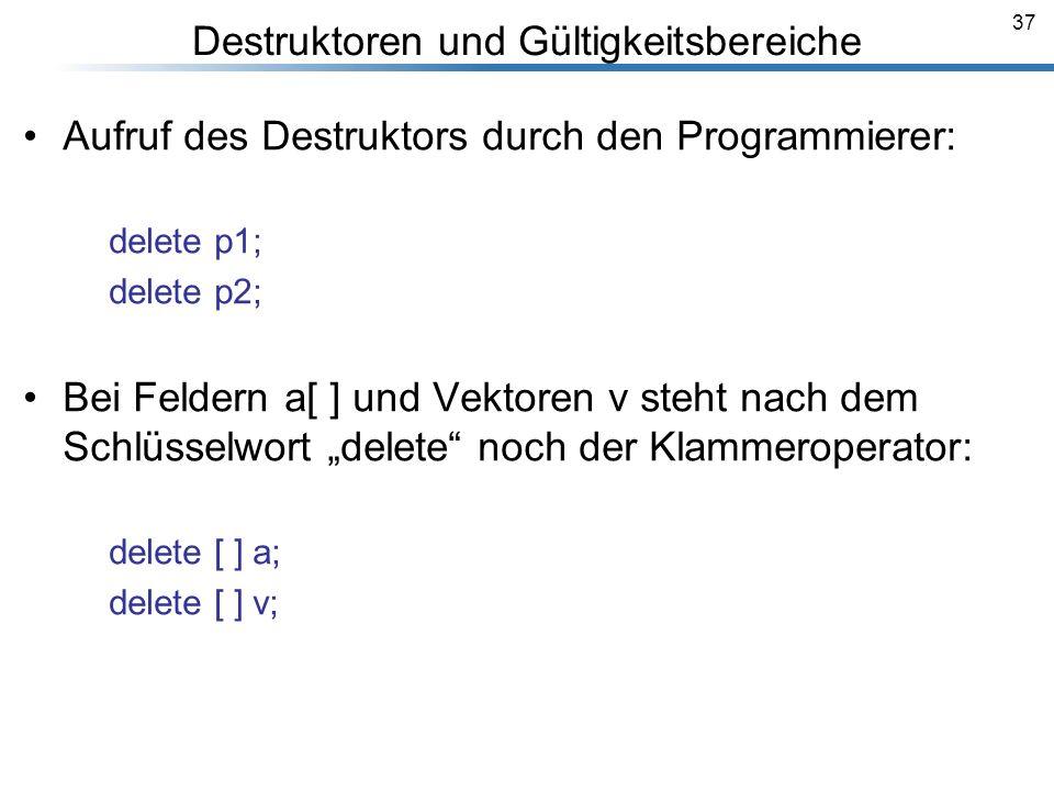 37 Aufruf des Destruktors durch den Programmierer: delete p1; delete p2; Bei Feldern a[ ] und Vektoren v steht nach dem Schlüsselwort delete noch der