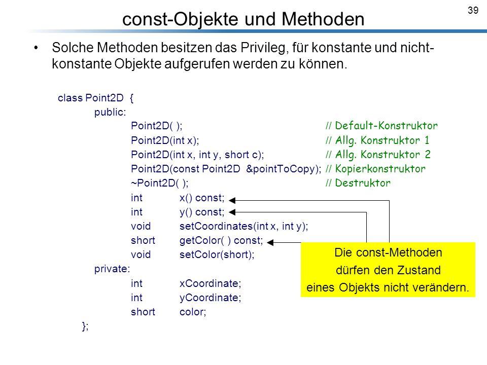 39 const-Objekte und Methoden Solche Methoden besitzen das Privileg, für konstante und nicht- konstante Objekte aufgerufen werden zu können. class Poi