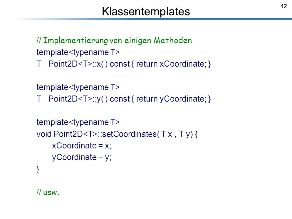42 Klassentemplates // Implementierung von einigen Methoden template T Point2D ::x( ) const { return xCoordinate; } template T Point2D ::y( ) const { return yCoordinate; } template void Point2D ::setCoordinates( T x, T y) { xCoordinate = x; yCoordinate = y; } // usw.