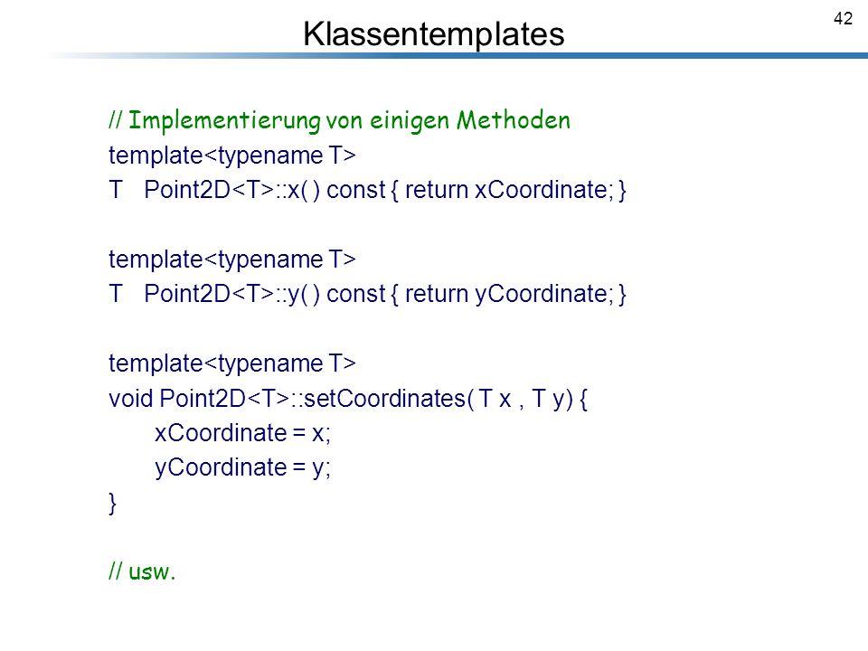 42 Klassentemplates // Implementierung von einigen Methoden template T Point2D ::x( ) const { return xCoordinate; } template T Point2D ::y( ) const {