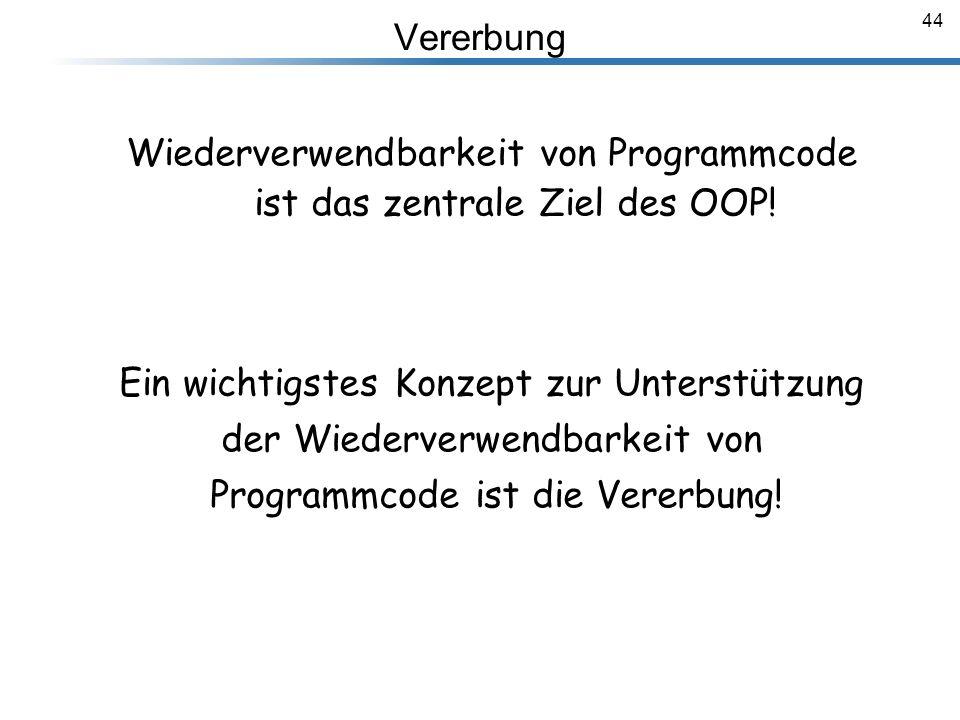44 Vererbung Breymann_Folien Wiederverwendbarkeit von Programmcode ist das zentrale Ziel des OOP! Ein wichtigstes Konzept zur Unterstützung der Wieder