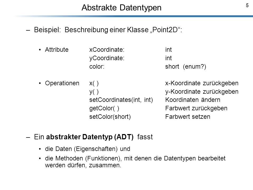 5 Abstrakte Datentypen Breymann_Folien –Beispiel: Beschreibung einer Klasse Point2D: AttributexCoordinate: int yCoordinate: int color: short (enum?) O