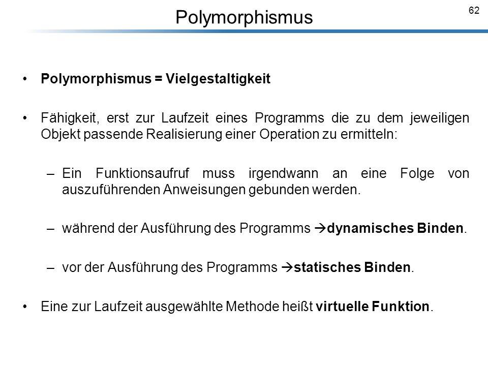 62 Polymorphismus Polymorphismus = Vielgestaltigkeit Fähigkeit, erst zur Laufzeit eines Programms die zu dem jeweiligen Objekt passende Realisierung e