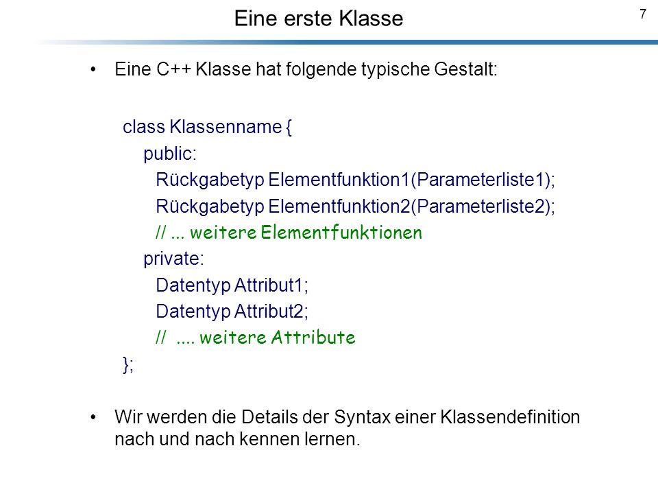 7 Eine C++ Klasse hat folgende typische Gestalt: class Klassenname { public: Rückgabetyp Elementfunktion1(Parameterliste1); Rückgabetyp Elementfunktio