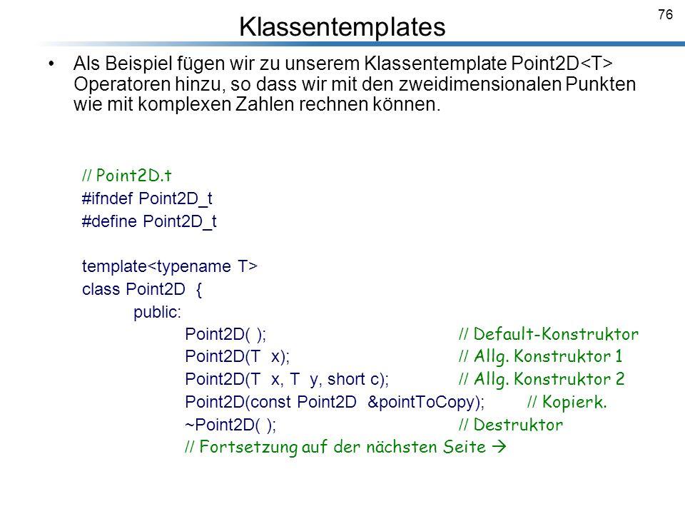 76 Klassentemplates Als Beispiel fügen wir zu unserem Klassentemplate Point2D<T> Operatoren hinzu, so dass wir mit den zweidimensionalen Punkten wie m