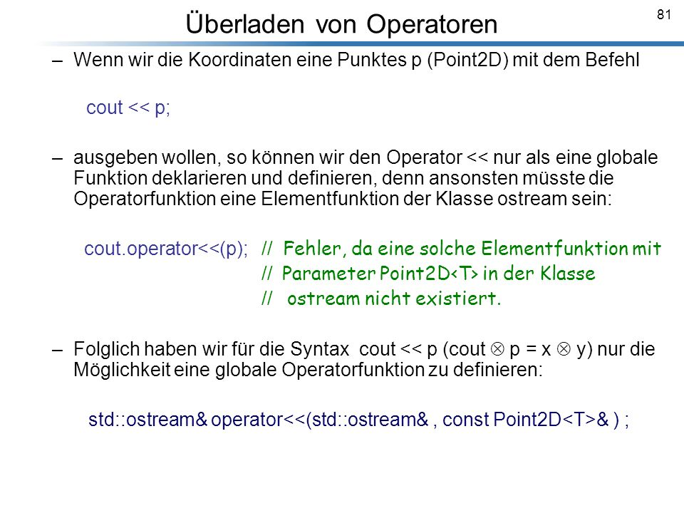 81 Überladen von Operatoren Breymann_Folien –Wenn wir die Koordinaten eine Punktes p (Point2D) mit dem Befehl cout << p; –ausgeben wollen, so können w