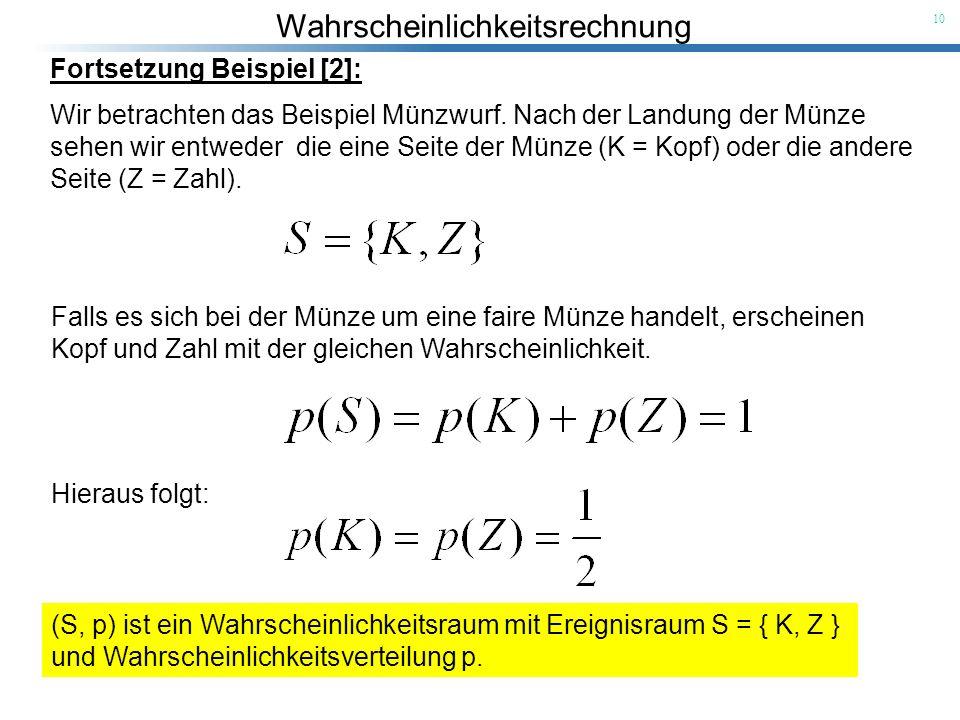 Wahrscheinlichkeitsrechnung 10 Fortsetzung Beispiel [2]: Wir betrachten das Beispiel Münzwurf. Nach der Landung der Münze sehen wir entweder die eine