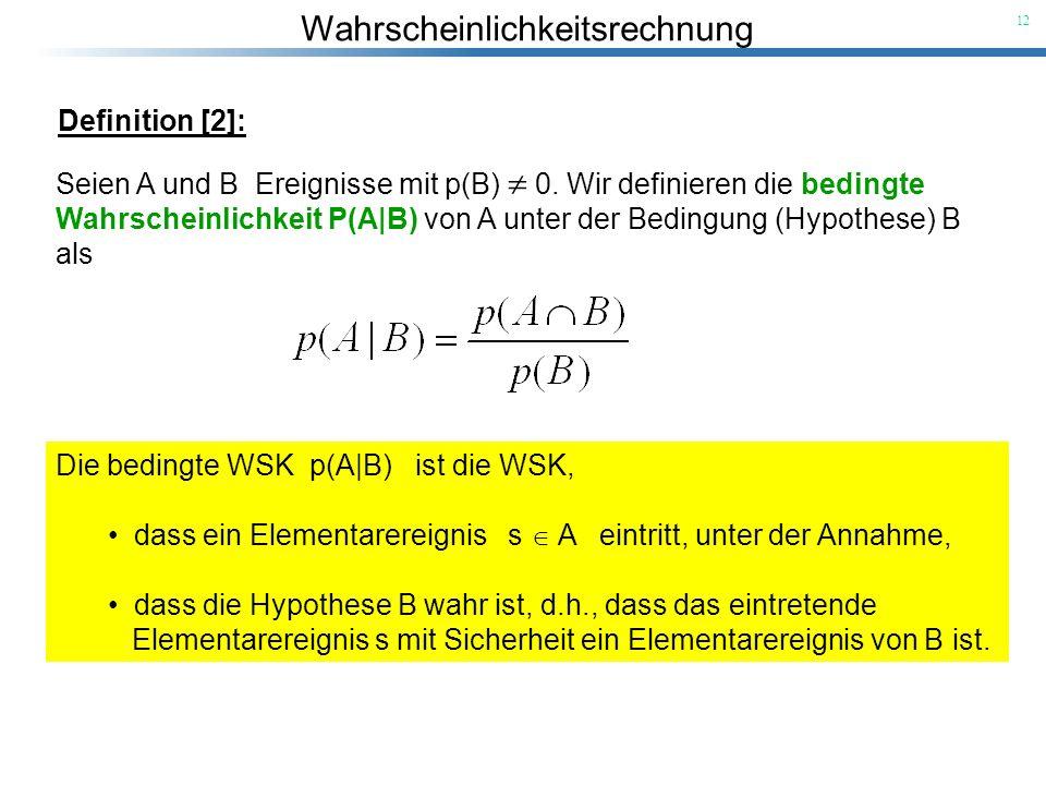 Wahrscheinlichkeitsrechnung 12 Die bedingte WSK p(A B) ist die WSK, dass ein Elementarereignis s A eintritt, unter der Annahme, dass die Hypothese B w