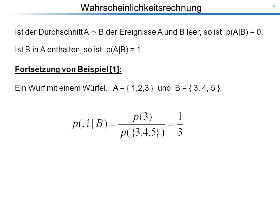 Wahrscheinlichkeitsrechnung 13 Ist der Durchschnitt A B der Ereignisse A und B leer, so ist p(A B) = 0. Ist B in A enthalten, so ist p(A B) = 1. Forts