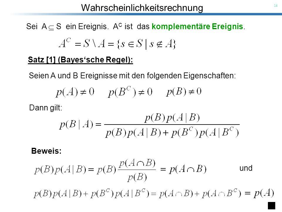 Wahrscheinlichkeitsrechnung 14 Beweis: Satz [1] (Bayessche Regel): Seien A und B Ereignisse mit den folgenden Eigenschaften: und Sei A S ein Ereignis.