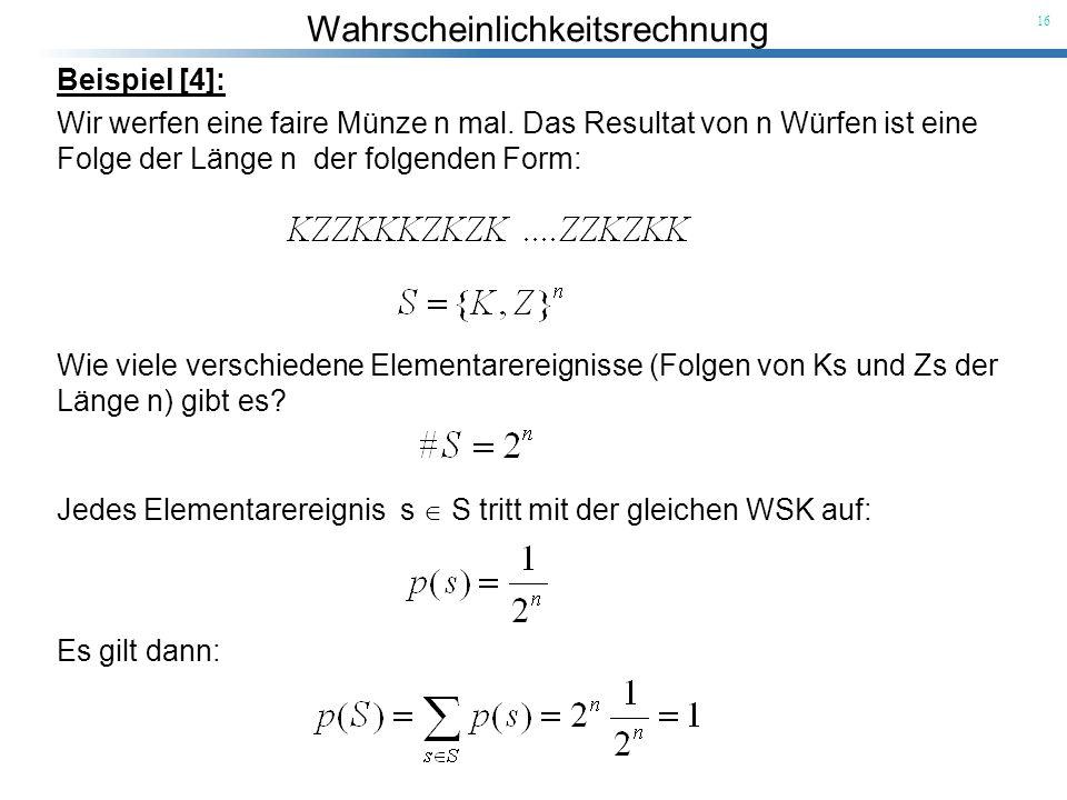Wahrscheinlichkeitsrechnung 16 Wie viele verschiedene Elementarereignisse (Folgen von Ks und Zs der Länge n) gibt es? Beispiel [4]: Wir werfen eine fa