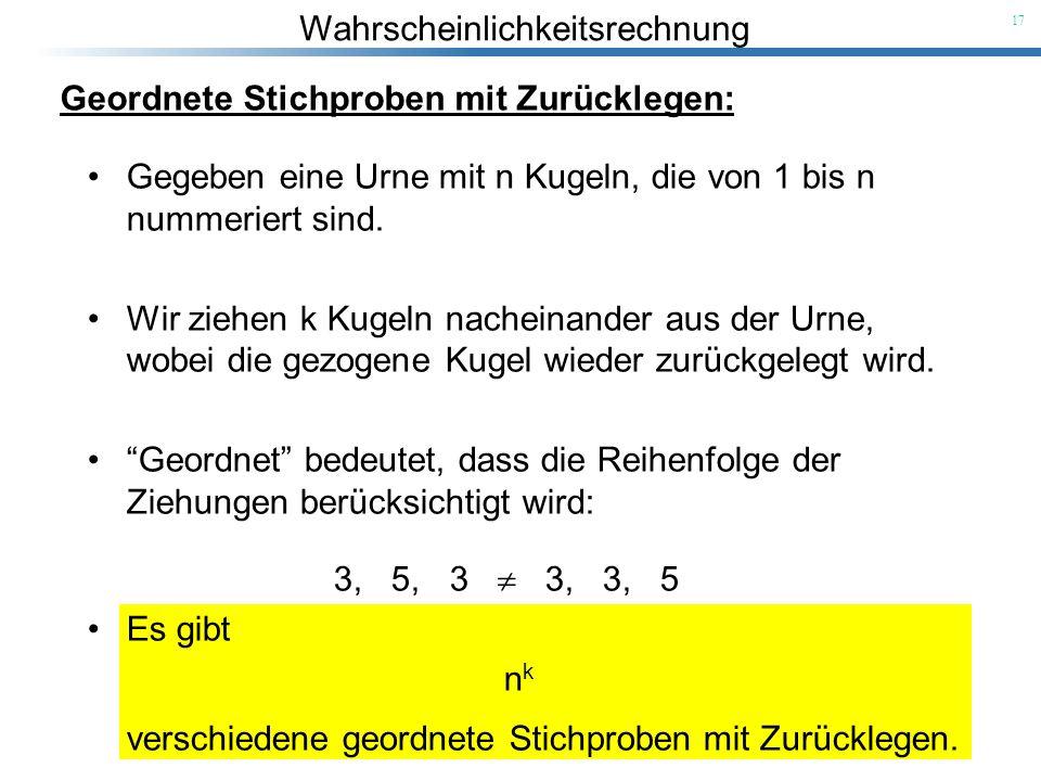 Wahrscheinlichkeitsrechnung 17 Geordnete Stichproben mit Zurücklegen: Gegeben eine Urne mit n Kugeln, die von 1 bis n nummeriert sind. Wir ziehen k Ku