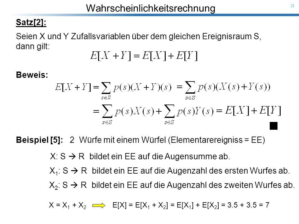 Wahrscheinlichkeitsrechnung 28 Satz[2]: Seien X und Y Zufallsvariablen über dem gleichen Ereignisraum S, dann gilt: Beweis: Beispiel [5]: 2 Würfe mit