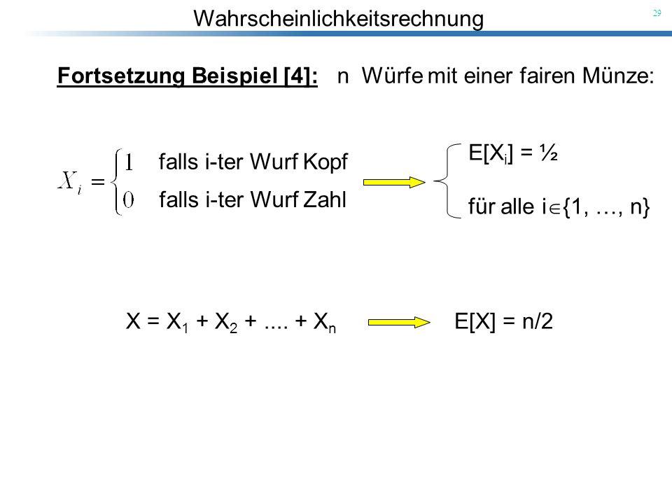Wahrscheinlichkeitsrechnung 29 Fortsetzung Beispiel [4]: n Würfe mit einer fairen Münze: falls i-ter Wurf Kopf falls i-ter Wurf Zahl E[X i ] = ½ für a