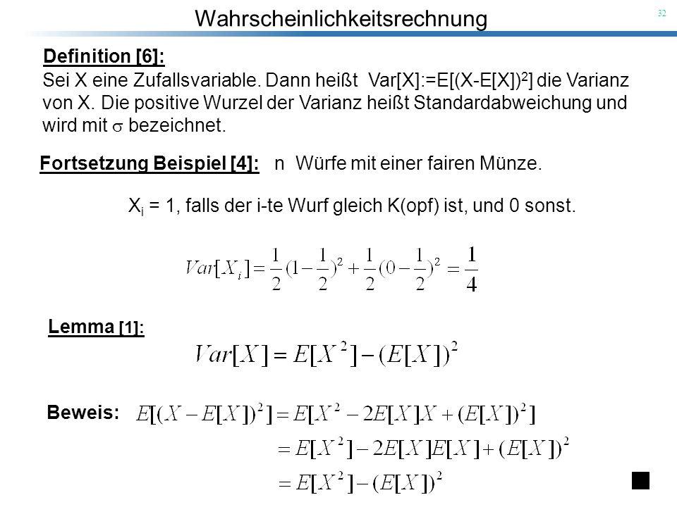 Wahrscheinlichkeitsrechnung 32 Definition [6]: Sei X eine Zufallsvariable. Dann heißt Var[X]:=E[(X-E[X]) 2 ] die Varianz von X. Die positive Wurzel de