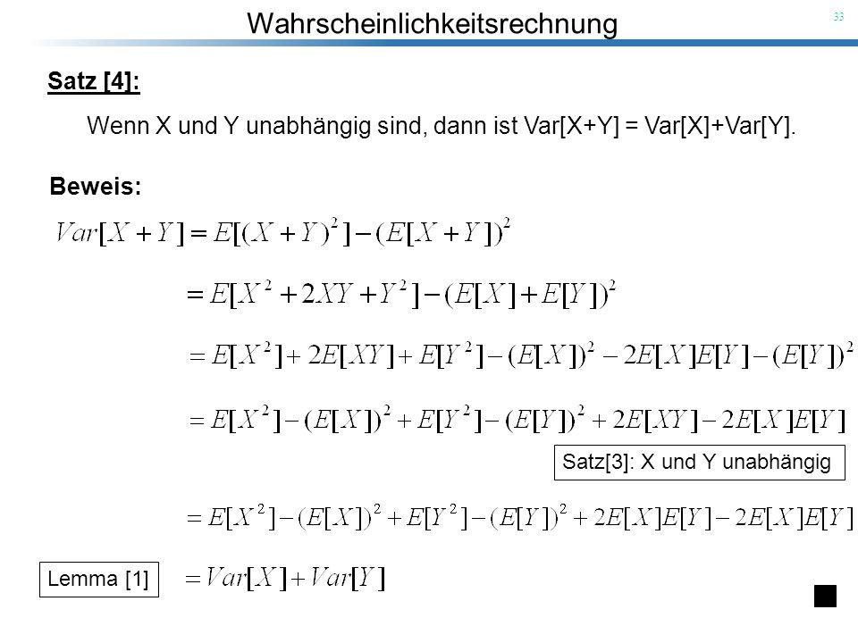 Wahrscheinlichkeitsrechnung 33 Satz [4]: Wenn X und Y unabhängig sind, dann ist Var[X+Y] = Var[X]+Var[Y]. Beweis: Satz[3]: X und Y unabhängig Lemma [1