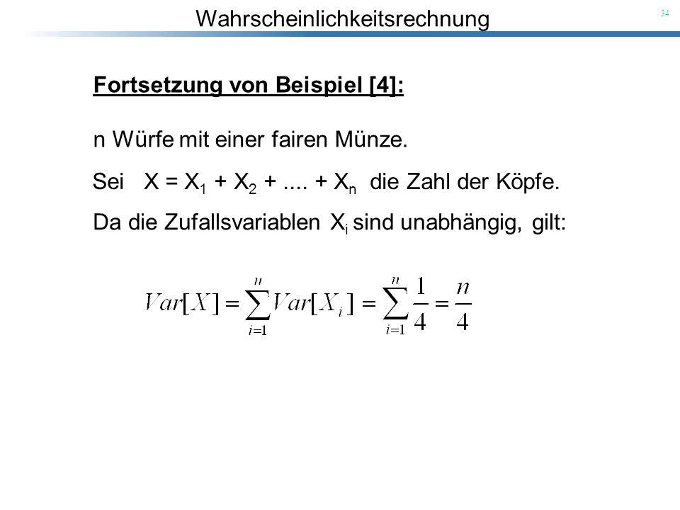Wahrscheinlichkeitsrechnung 34 Fortsetzung von Beispiel [4]: n Würfe mit einer fairen Münze. Sei X = X 1 + X 2 +.... + X n die Zahl der Köpfe. Da die