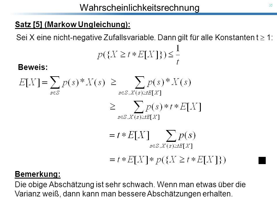 Wahrscheinlichkeitsrechnung 35 Satz [5] (Markow Ungleichung): Sei X eine nicht-negative Zufallsvariable. Dann gilt für alle Konstanten t 1: Beweis: Be