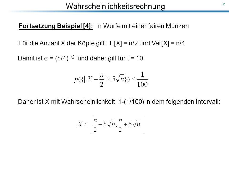 Wahrscheinlichkeitsrechnung 37 Fortsetzung Beispiel [4]: n Würfe mit einer fairen Münzen Für die Anzahl X der Köpfe gilt: E[X] = n/2 und Var[X] = n/4