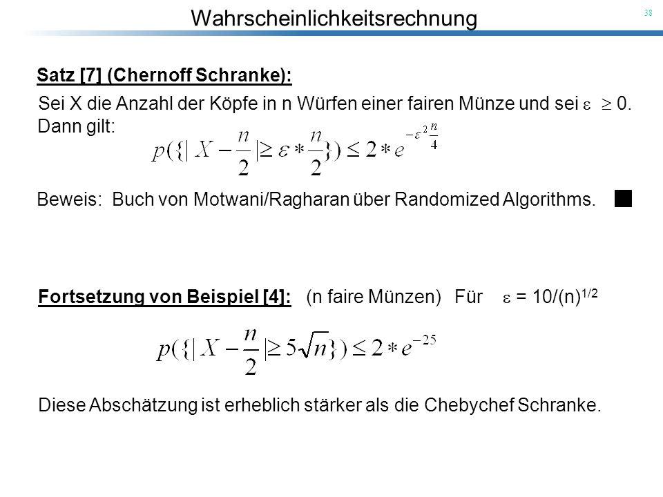 Wahrscheinlichkeitsrechnung 38 Satz [7] (Chernoff Schranke): Sei X die Anzahl der Köpfe in n Würfen einer fairen Münze und sei 0. Beweis: Buch von Mot