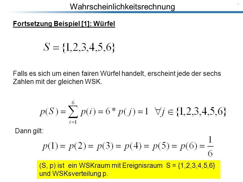 Wahrscheinlichkeitsrechnung 7 Fortsetzung Beispiel [1]: Würfel Dann gilt: Falls es sich um einen fairen Würfel handelt, erscheint jede der sechs Zahle
