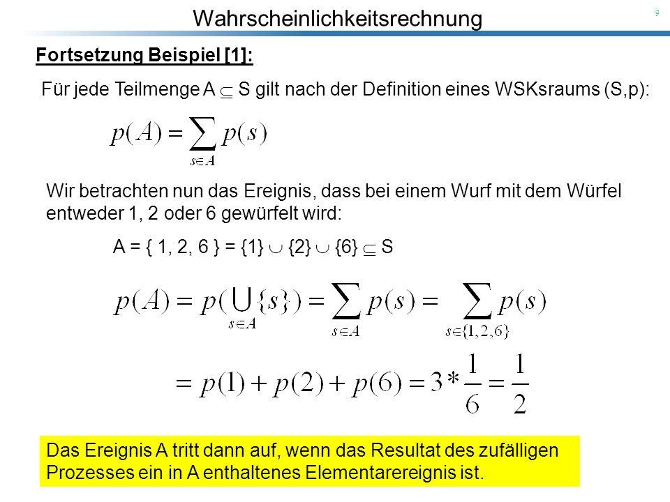 9 Fortsetzung Beispiel [1]: Für jede Teilmenge A S gilt nach der Definition eines WSKsraums (S,p): Wir betrachten nun das Ereignis, dass bei einem Wur
