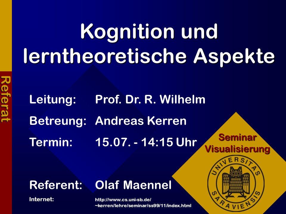Kognition und lerntheoretische Aspekte Referat Seminar Visualisierung Leitung:Prof. Dr. R. Wilhelm Betreung:Andreas Kerren Termin:15.07. - 14:15 Uhr R