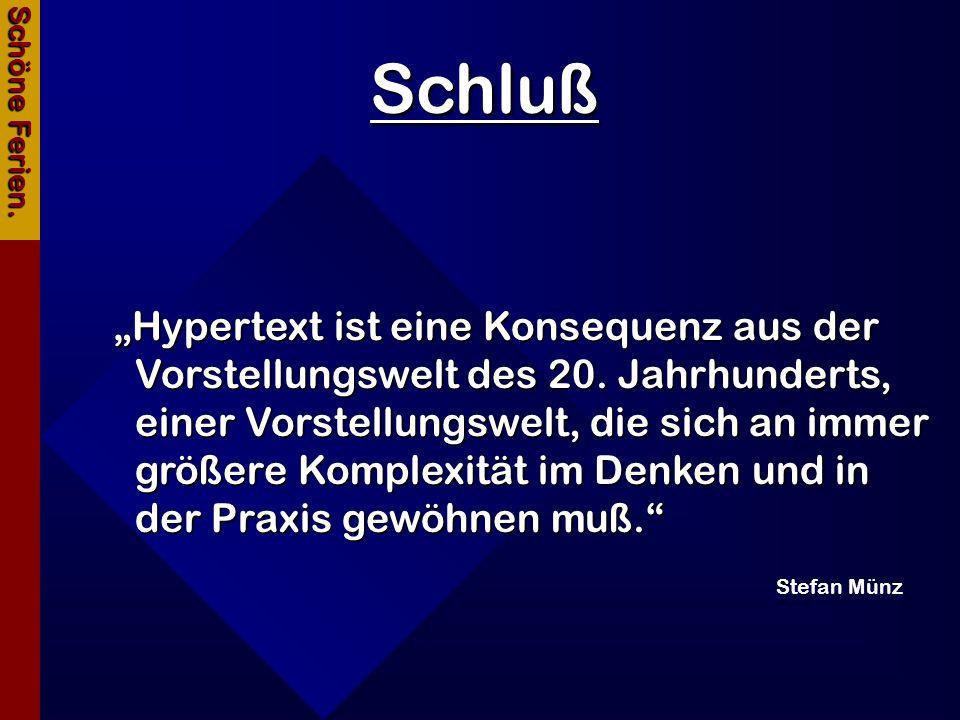 Schluß Schöne Ferien. Hypertext ist eine Konsequenz aus der Vorstellungswelt des 20. Jahrhunderts, einer Vorstellungswelt, die sich an immer größere K