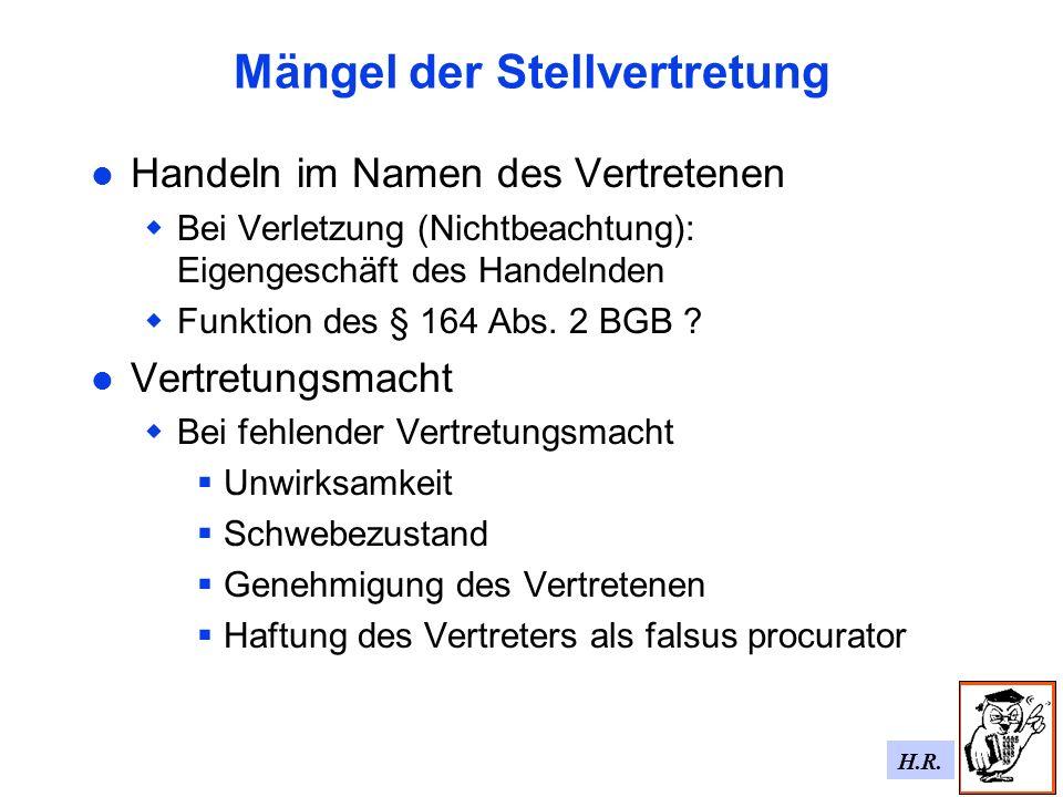 H.R. Mängel der Stellvertretung Handeln im Namen des Vertretenen Bei Verletzung (Nichtbeachtung): Eigengeschäft des Handelnden Funktion des § 164 Abs.
