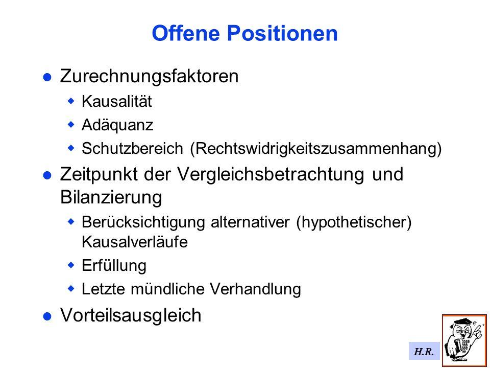 H.R. Offene Positionen Zurechnungsfaktoren Kausalität Adäquanz Schutzbereich (Rechtswidrigkeitszusammenhang) Zeitpunkt der Vergleichsbetrachtung und B