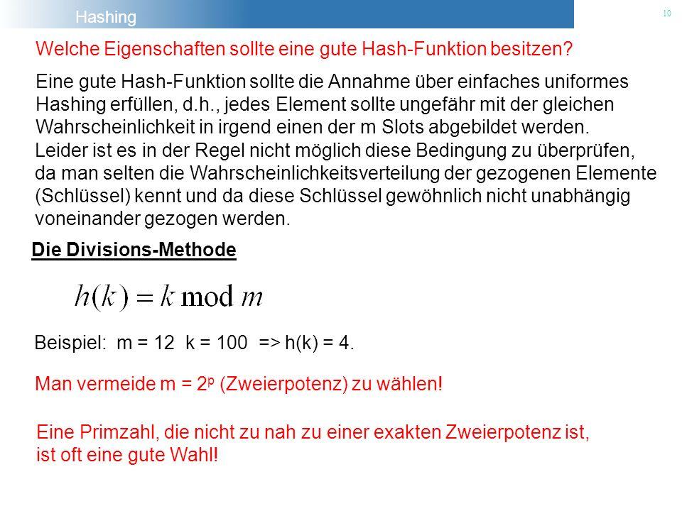Hashing 10 Welche Eigenschaften sollte eine gute Hash-Funktion besitzen? Eine gute Hash-Funktion sollte die Annahme über einfaches uniformes Hashing e