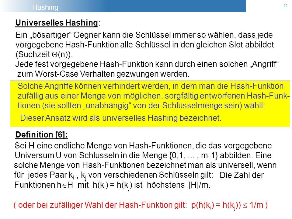 Hashing 12 Universelles Hashing: Ein bösartiger Gegner kann die Schlüssel immer so wählen, dass jede vorgegebene Hash-Funktion alle Schlüssel in den g