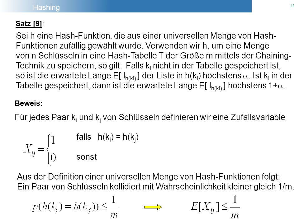 Hashing 13 Satz [9]: Sei h eine Hash-Funktion, die aus einer universellen Menge von Hash- Funktionen zufällig gewählt wurde. Verwenden wir h, um eine