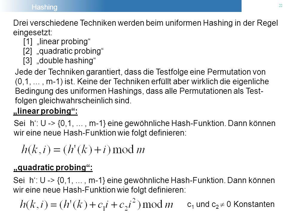 Hashing 22 Drei verschiedene Techniken werden beim uniformen Hashing in der Regel eingesetzt: [1] linear probing [2] quadratic probing [3] double hash
