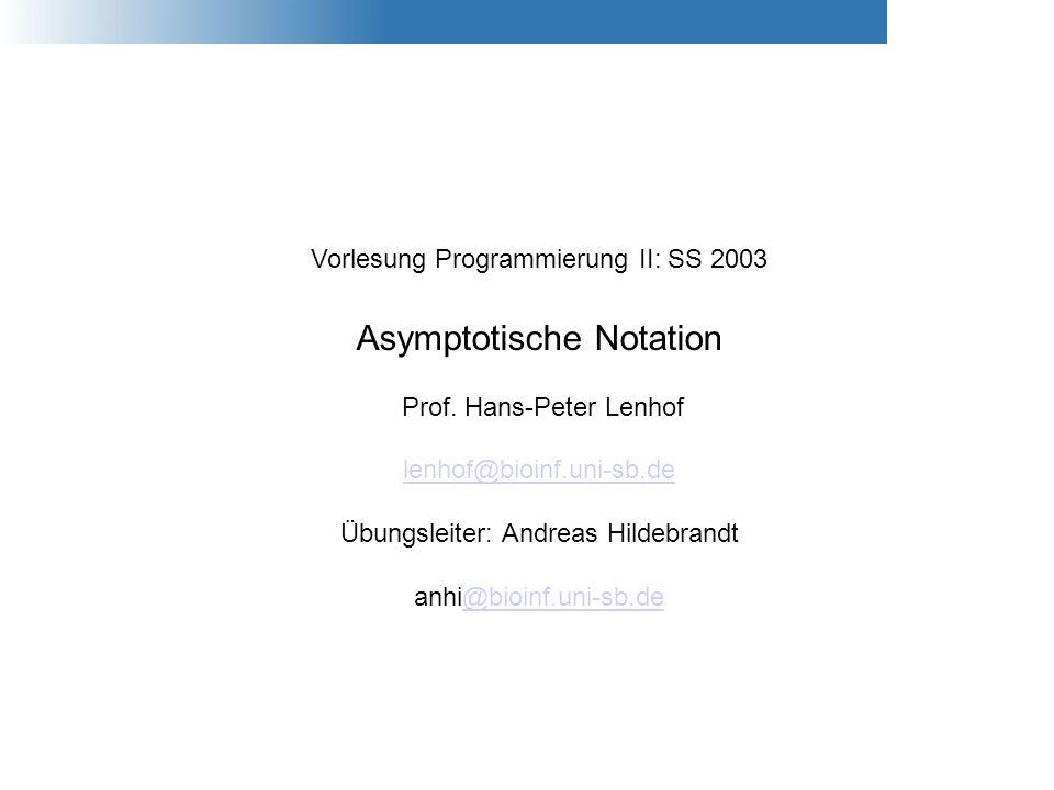 Vorlesung Programmierung II: SS 2003 Asymptotische Notation Prof. Hans-Peter Lenhof lenhof@bioinf.uni-sb.de Übungsleiter: Andreas Hildebrandt anhi@bio