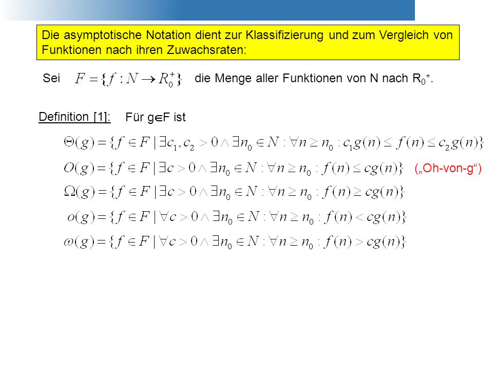Die asymptotische Notation dient zur Klassifizierung und zum Vergleich von Funktionen nach ihren Zuwachsraten: Definition [1]: Für g F ist Seidie Meng